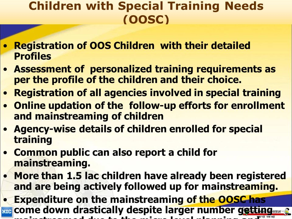 Children with Special Training Needs (OOSC) Registration of OOS Children with their detailed Profiles Assessment of personalized training requirements as per the profile of the children and their choice.