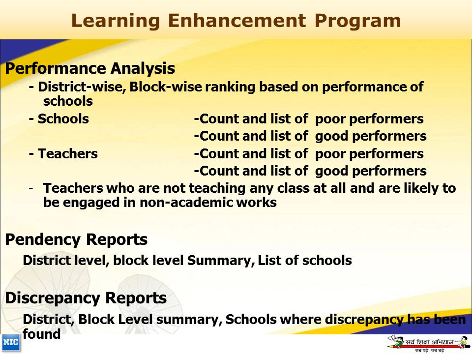 Learning Enhancement Program Performance Analysis - District-wise, Block-wise ranking based on performance of schools - Schools -Count and list of poor performers -Count and list of good performers - Teachers -Count and list of poor performers -Count and list of good performers -Teachers who are not teaching any class at all and are likely to be engaged in non-academic works Pendency Reports District level, block level Summary, List of schools Discrepancy Reports District, Block Level summary, Schools where discrepancy has been found