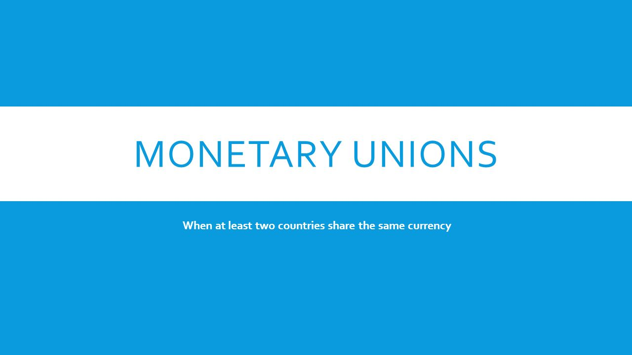 MONETARY UNIONS When at least two countries share the same currency