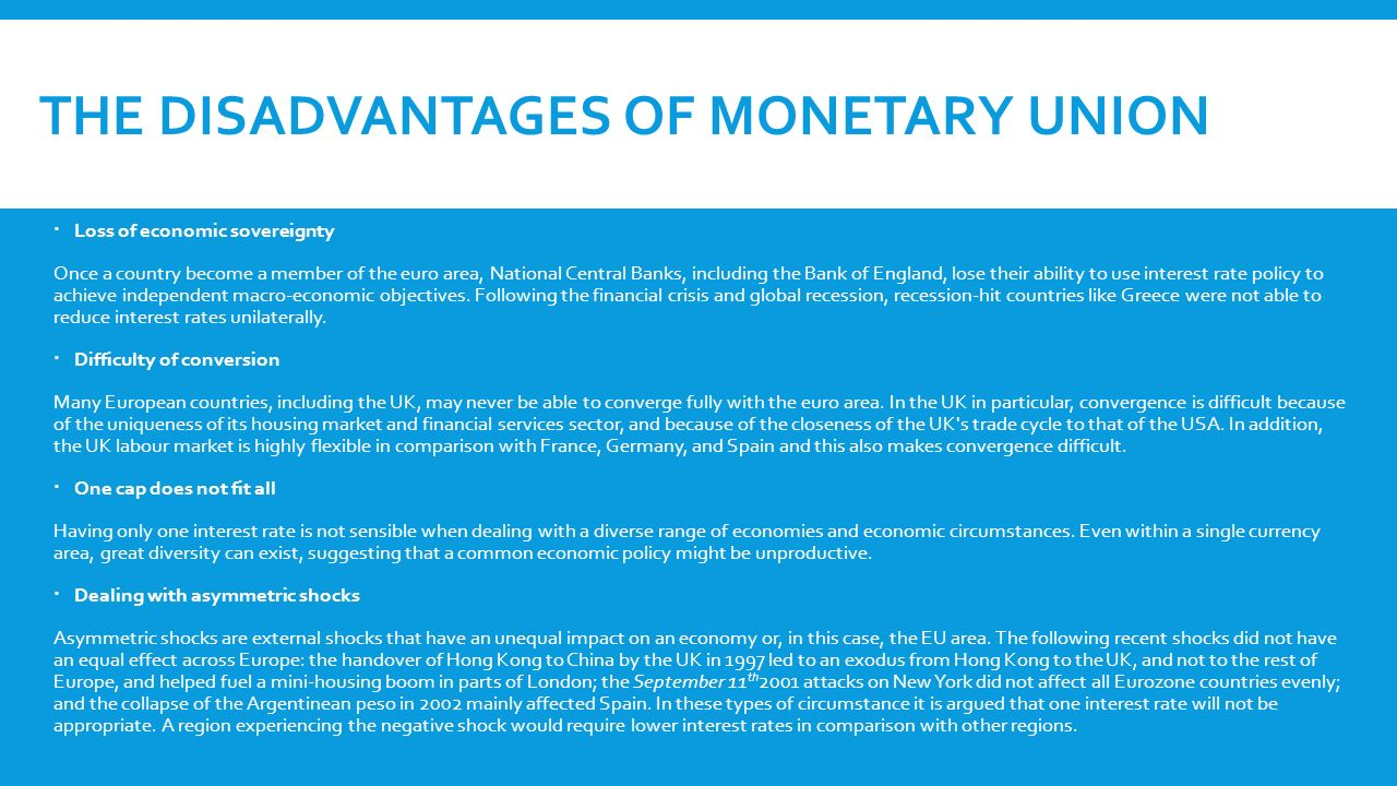 THE DISADVANTAGES OF MONETARY UNION  Loss of economic sovereignty Once a country become a member of the euro area, National Central Banks, including the Bank of England, lose their ability to use interest rate policy to achieve independent macro-economic objectives.