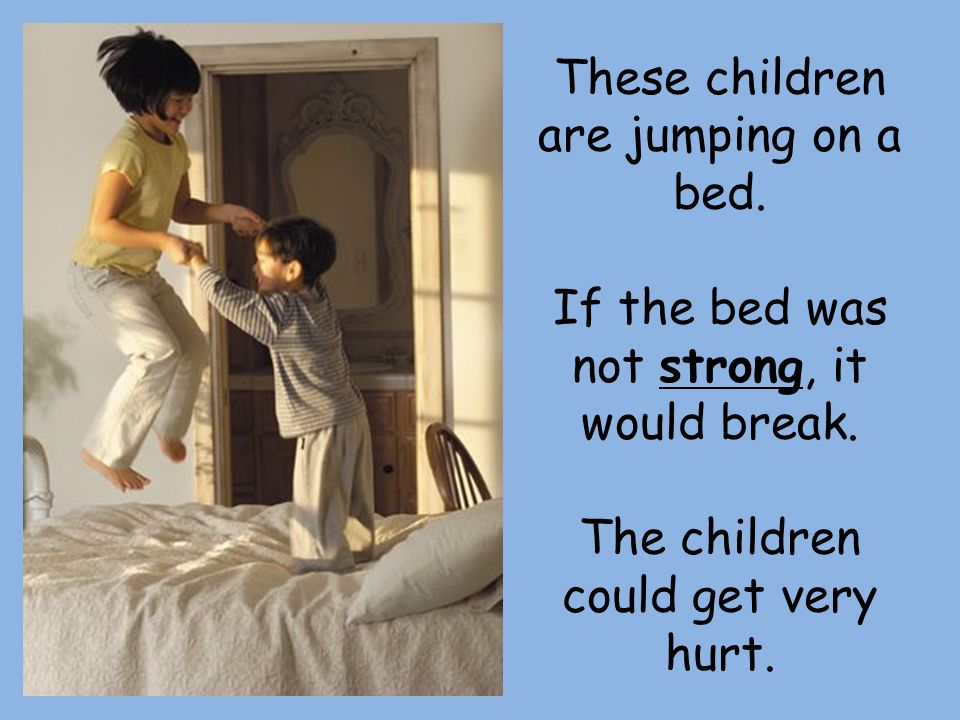 These children are jumping on a bed. If the bed was not strong, it would break.