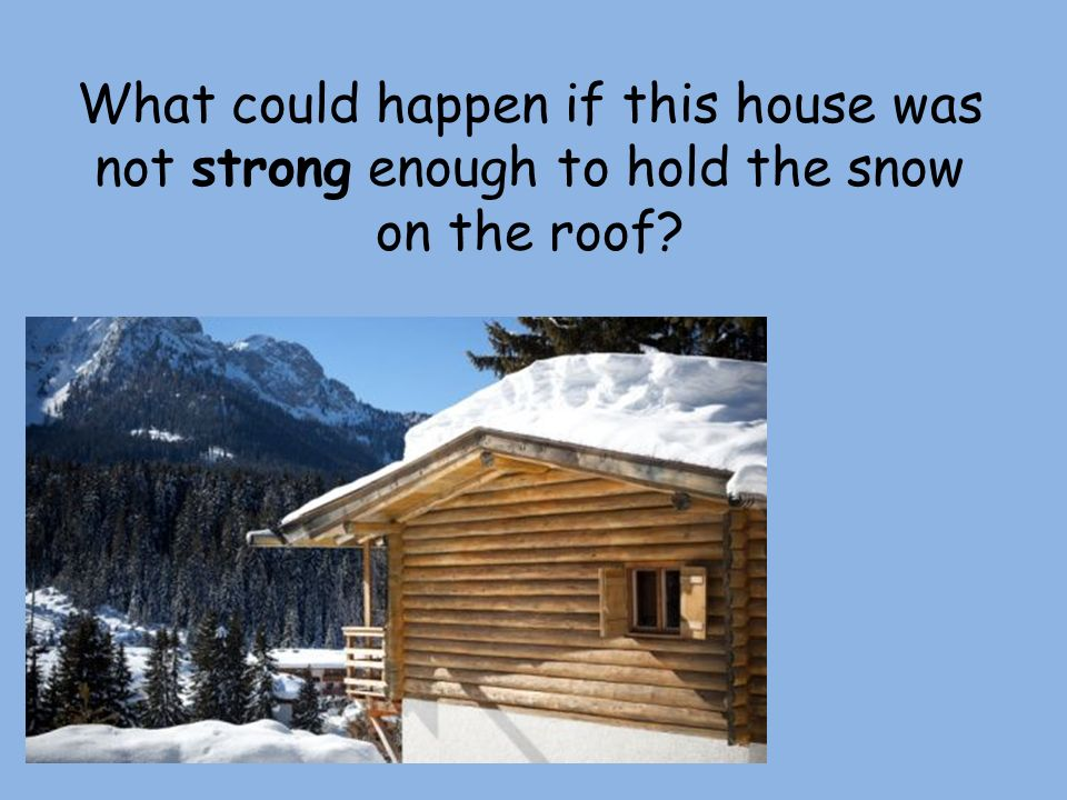 What could happen if this house was not strong enough to hold the snow on the roof