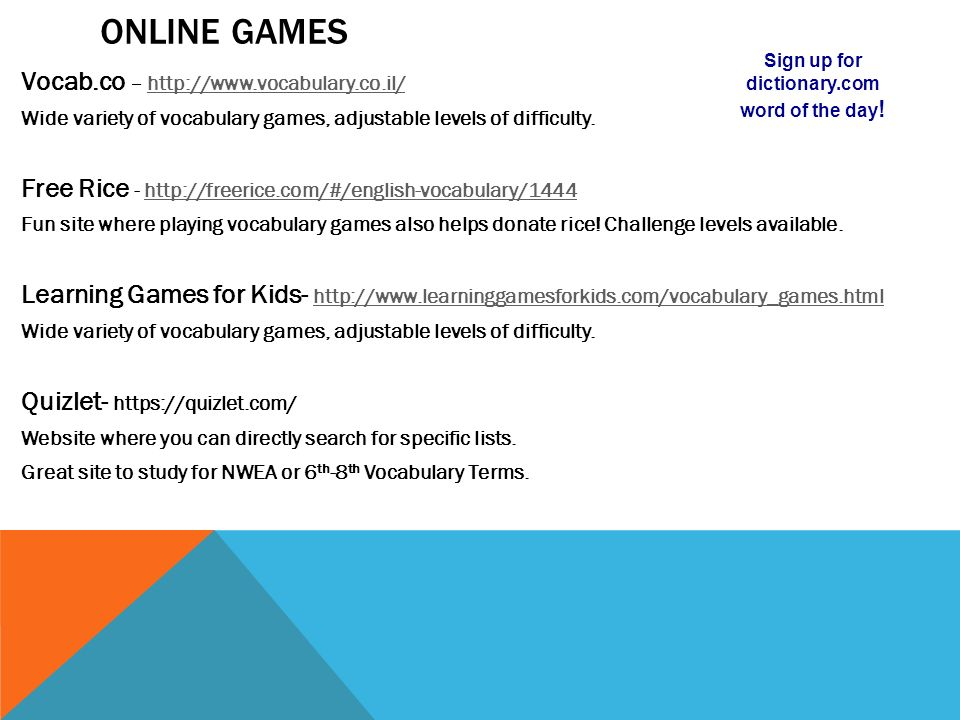 ONLINE GAMES Vocab.co – http://www.vocabulary.co.il/http://www.vocabulary.co.il/ Wide variety of vocabulary games, adjustable levels of difficulty.