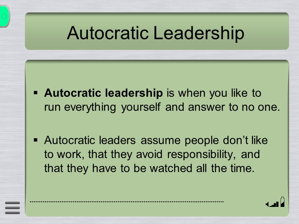  Autocratic leadership is when you like to run everything yourself and answer to no one.  Autocratic leaders assume people don't like to work, that
