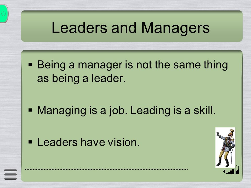 Leaders and Managers  Being a manager is not the same thing as being a leader.  Managing is a job. Leading is a skill.  Leaders have vision.