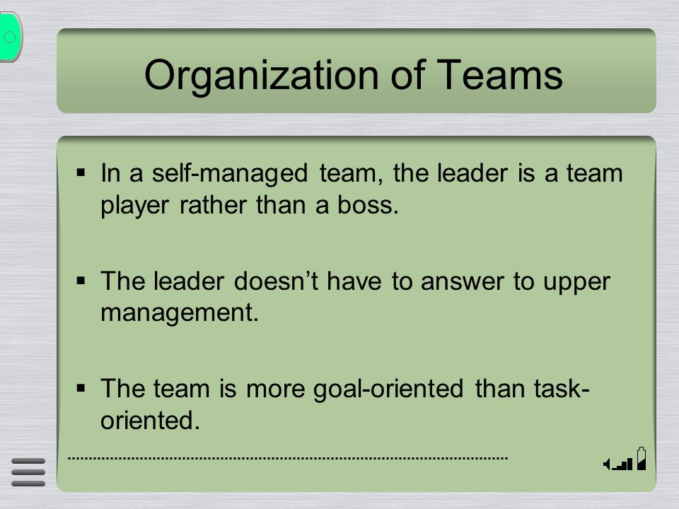  In a self-managed team, the leader is a team player rather than a boss.  The leader doesn't have to answer to upper management.  The team is more