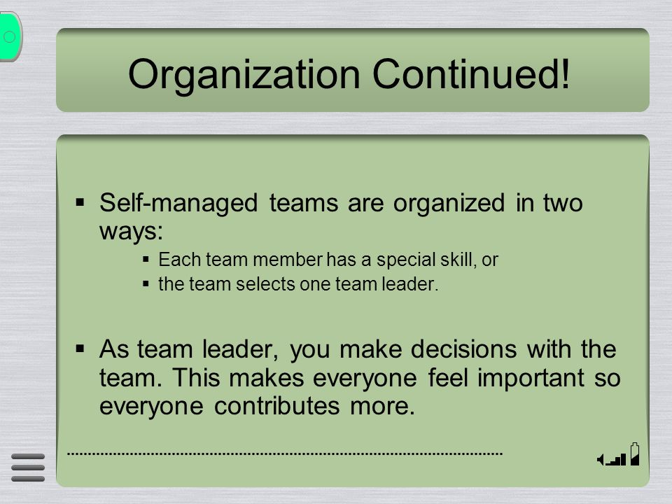  Self-managed teams are organized in two ways:  Each team member has a special skill, or  the team selects one team leader.  As team leader, you m