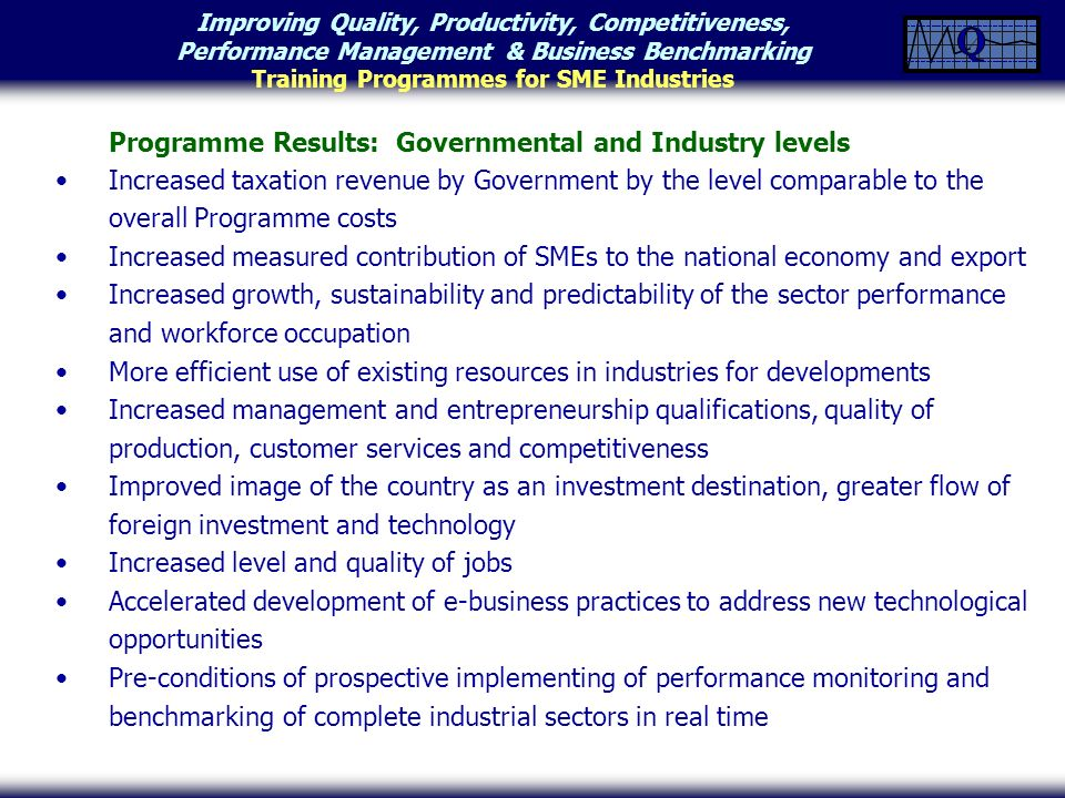 Improving Quality, Productivity, Competitiveness, Performance Management & Business Benchmarking Training Programmes for SME Industries Programme Results: Governmental and Industry levels Increased taxation revenue by Government by the level comparable to the overall Programme costs Increased measured contribution of SMEs to the national economy and export Increased growth, sustainability and predictability of the sector performance and workforce occupation More efficient use of existing resources in industries for developments Increased management and entrepreneurship qualifications, quality of production, customer services and competitiveness Improved image of the country as an investment destination, greater flow of foreign investment and technology Increased level and quality of jobs Accelerated development of e-business practices to address new technological opportunities Pre-conditions of prospective implementing of performance monitoring and benchmarking of complete industrial sectors in real time