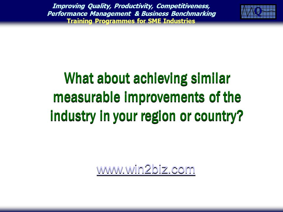 Improving Quality, Productivity, Competitiveness, Performance Management & Business Benchmarking Training Programmes for SME Industries What about achieving similar measurable improvements of the industry in your region or country.