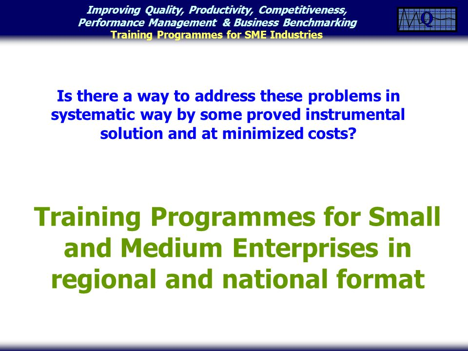 Improving Quality, Productivity, Competitiveness, Performance Management & Business Benchmarking Training Programmes for SME Industries Training Programmes for Small and Medium Enterprises in regional and national format Is there a way to address these problems in systematic way by some proved instrumental solution and at minimized costs