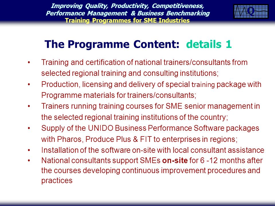 Improving Quality, Productivity, Competitiveness, Performance Management & Business Benchmarking Training Programmes for SME Industries Training and certification of national trainers/consultants from selected regional training and consulting institutions; Production, licensing and delivery of special training package with Programme materials for trainers/consultants; Trainers running training courses for SME senior management in the selected regional training institutions of the country; Supply of the UNIDO Business Performance Software packages with Pharos, Produce Plus & FIT to enterprises in regions; Installation of the software on-site with local consultant assistance National consultants support SMEs on-site for 6 -12 months after the courses developing continuous improvement procedures and practices The Programme Content: details 1