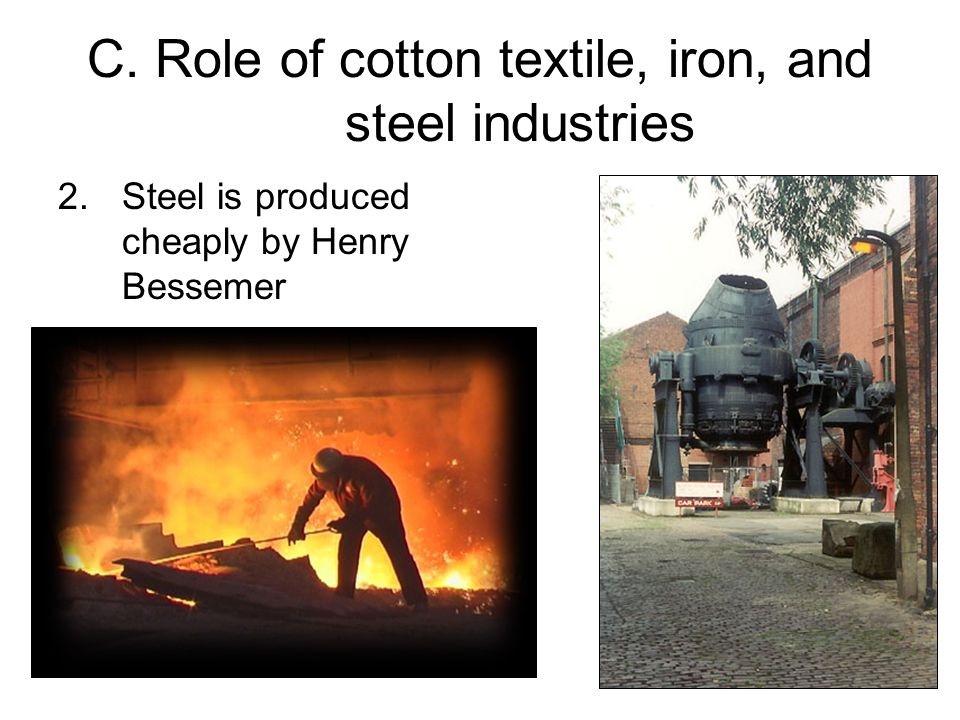 C. Role of cotton textile, iron, and steel industries 2.Steel is produced cheaply by Henry Bessemer