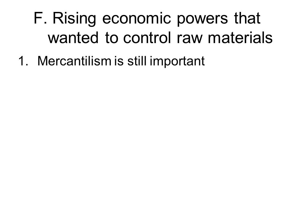 F. Rising economic powers that wanted to control raw materials 1.Mercantilism is still important