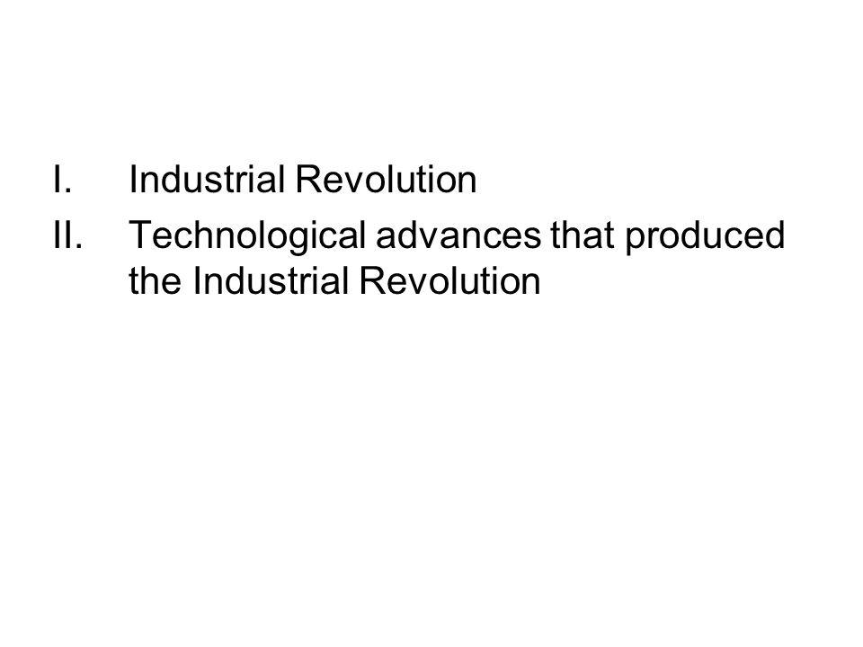 I.Industrial Revolution II.Technological advances that produced the Industrial Revolution