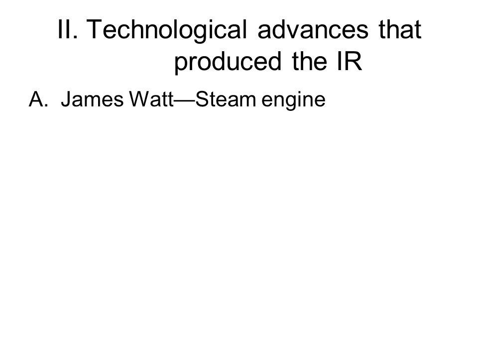 II. Technological advances that produced the IR A.James Watt—Steam engine