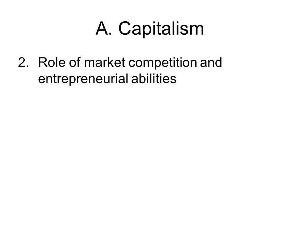 A. Capitalism 2.Role of market competition and entrepreneurial abilities