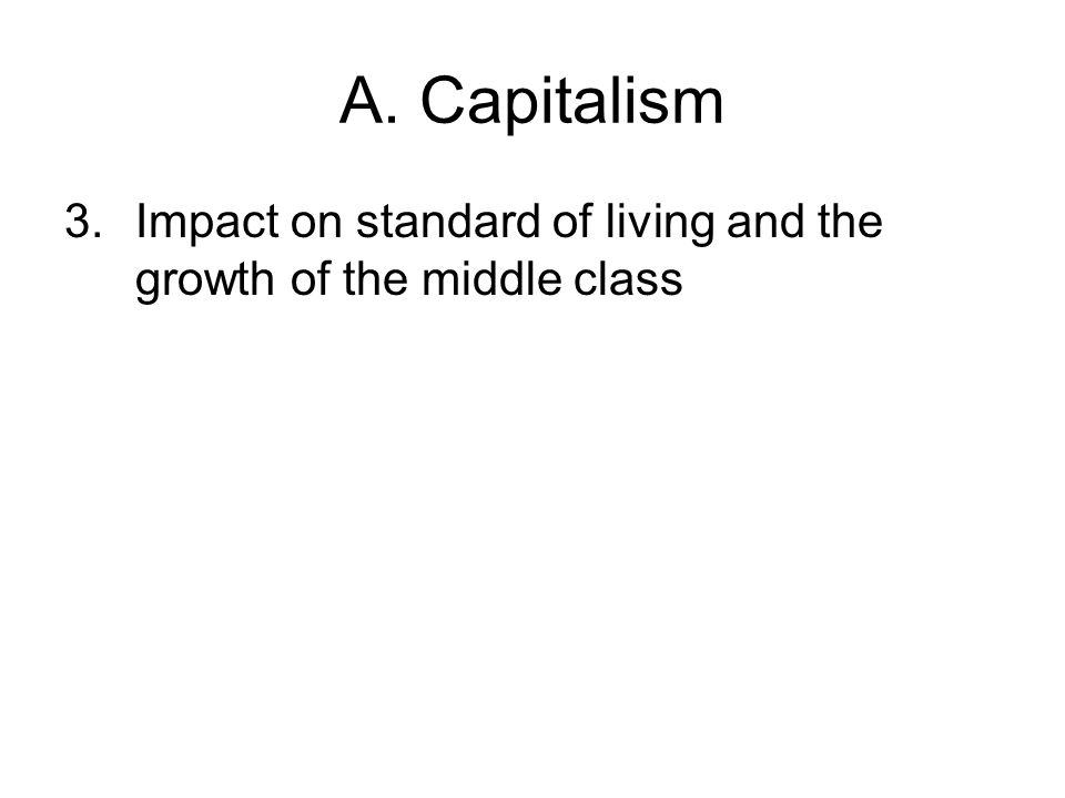 A. Capitalism 3.Impact on standard of living and the growth of the middle class