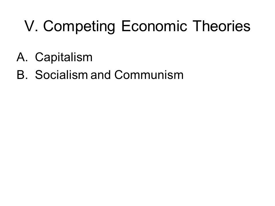 V. Competing Economic Theories A.Capitalism B.Socialism and Communism