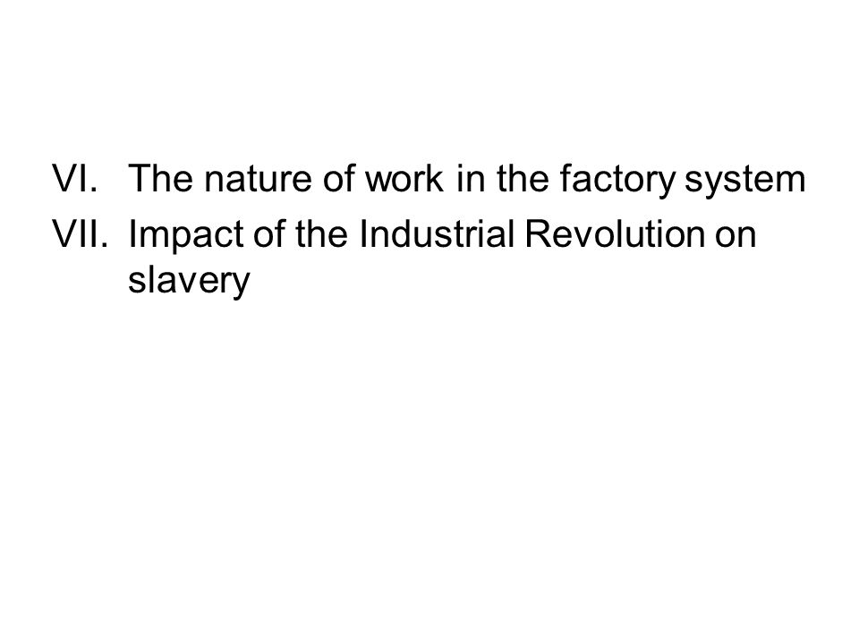 VI.The nature of work in the factory system VII.Impact of the Industrial Revolution on slavery