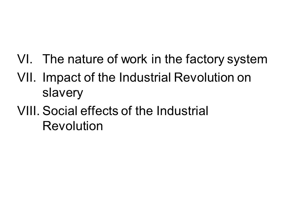 VI.The nature of work in the factory system VII.Impact of the Industrial Revolution on slavery VIII.Social effects of the Industrial Revolution