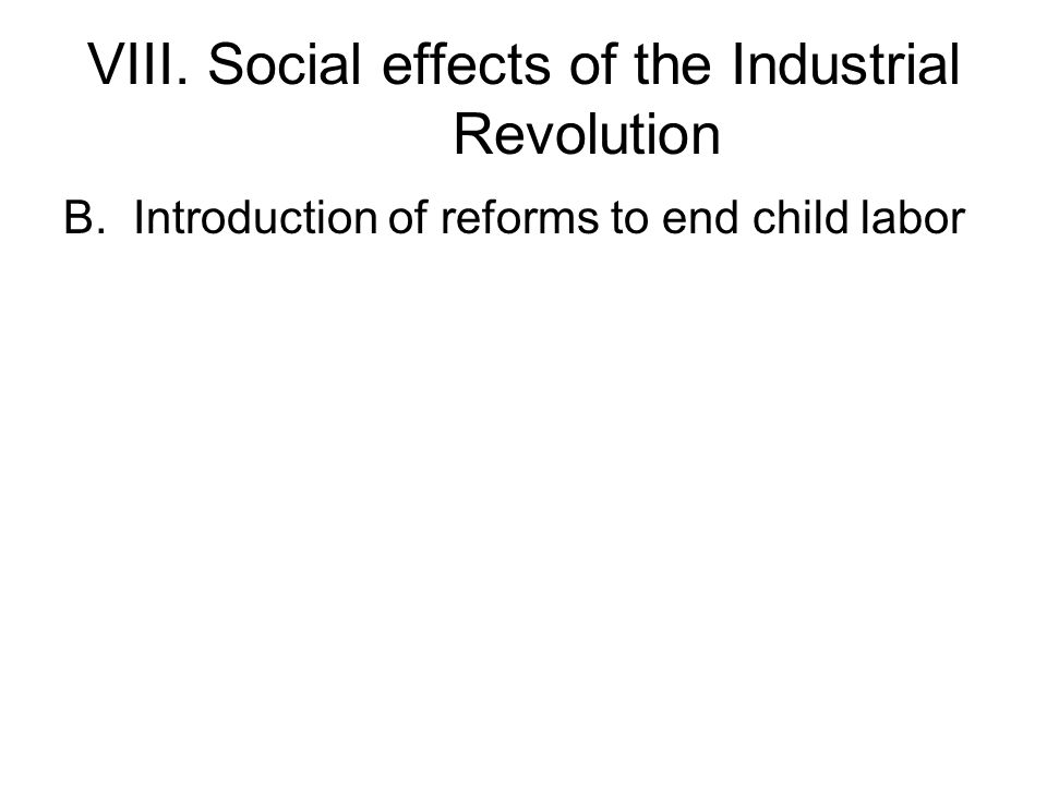 VIII. Social effects of the Industrial Revolution B.Introduction of reforms to end child labor