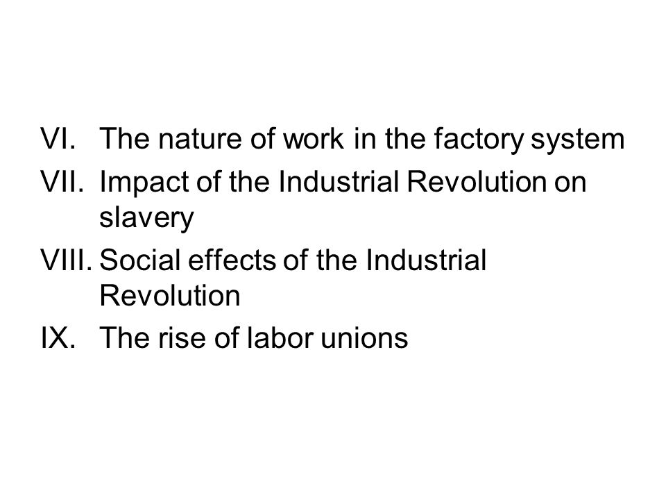 VI.The nature of work in the factory system VII.Impact of the Industrial Revolution on slavery VIII.Social effects of the Industrial Revolution IX.The rise of labor unions