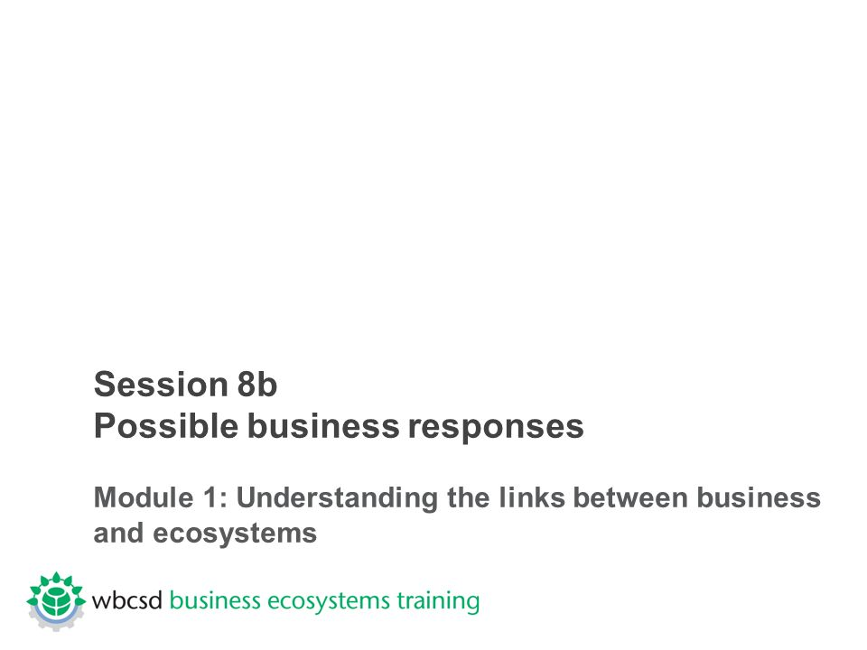 Session 8b Possible business responses Module 1: Understanding the links between business and ecosystems