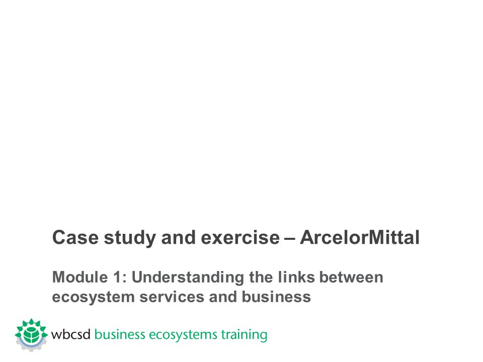 Case study and exercise – ArcelorMittal Module 1: Understanding the links between ecosystem services and business