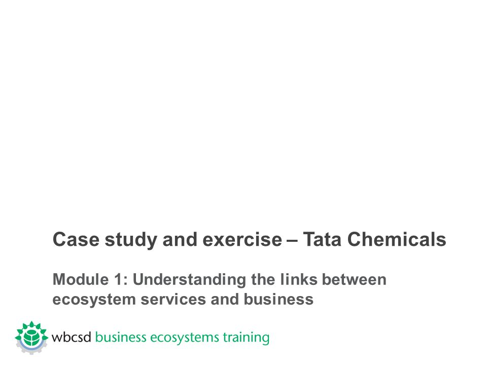 Case study and exercise – Tata Chemicals Module 1: Understanding the links between ecosystem services and business