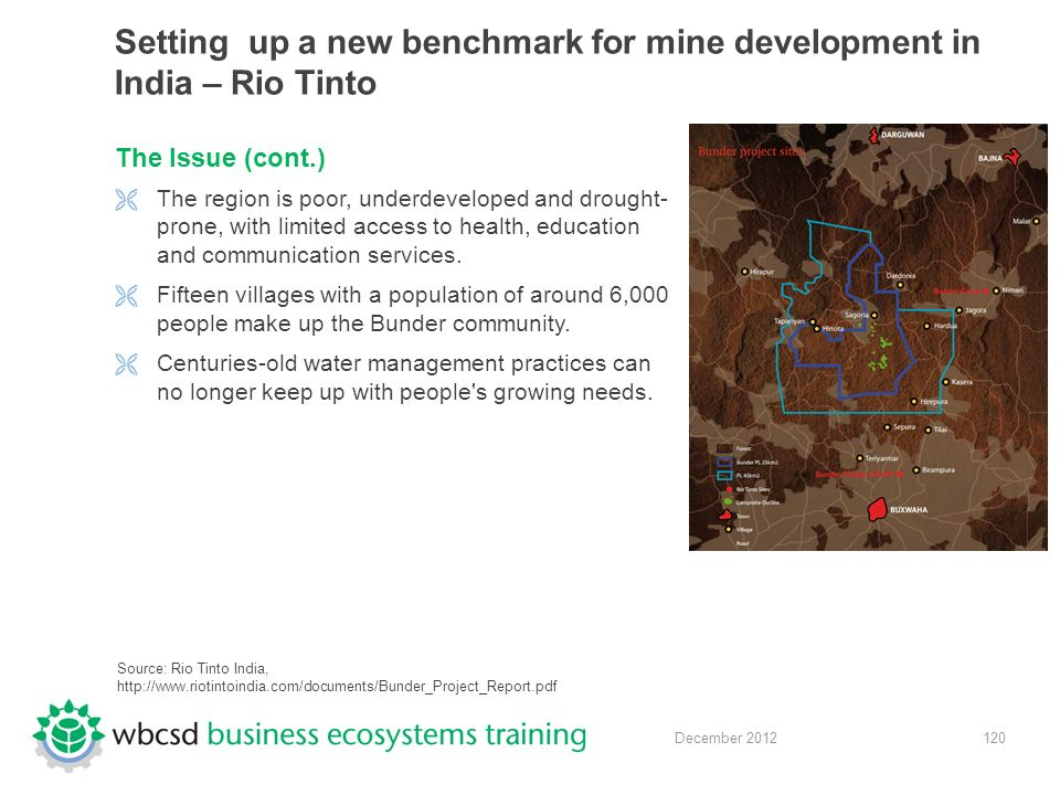 120 December 2012 Setting up a new benchmark for mine development in India – Rio Tinto The Issue (cont.)  The region is poor, underdeveloped and drought- prone, with limited access to health, education and communication services.