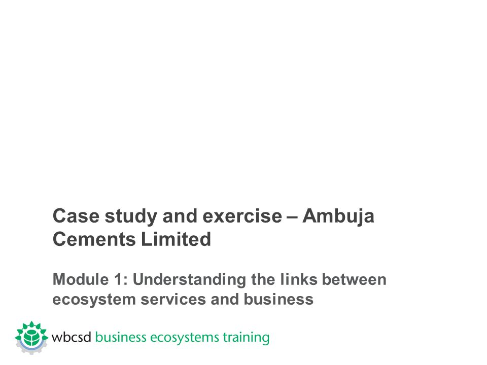 Case study and exercise – Ambuja Cements Limited Module 1: Understanding the links between ecosystem services and business