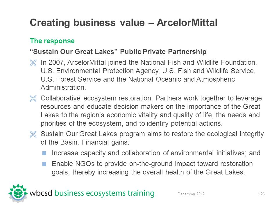 126 December 2012 Creating business value – ArcelorMittal The response Sustain Our Great Lakes Public Private Partnership  In 2007, ArcelorMittal joined the National Fish and Wildlife Foundation, U.S.
