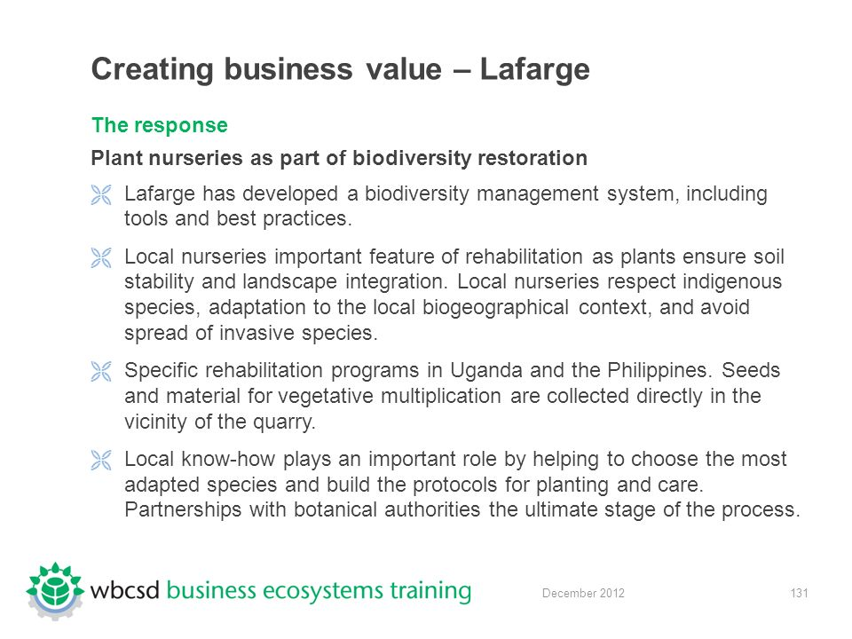 131 December 2012 Creating business value – Lafarge The response Plant nurseries as part of biodiversity restoration  Lafarge has developed a biodiversity management system, including tools and best practices.