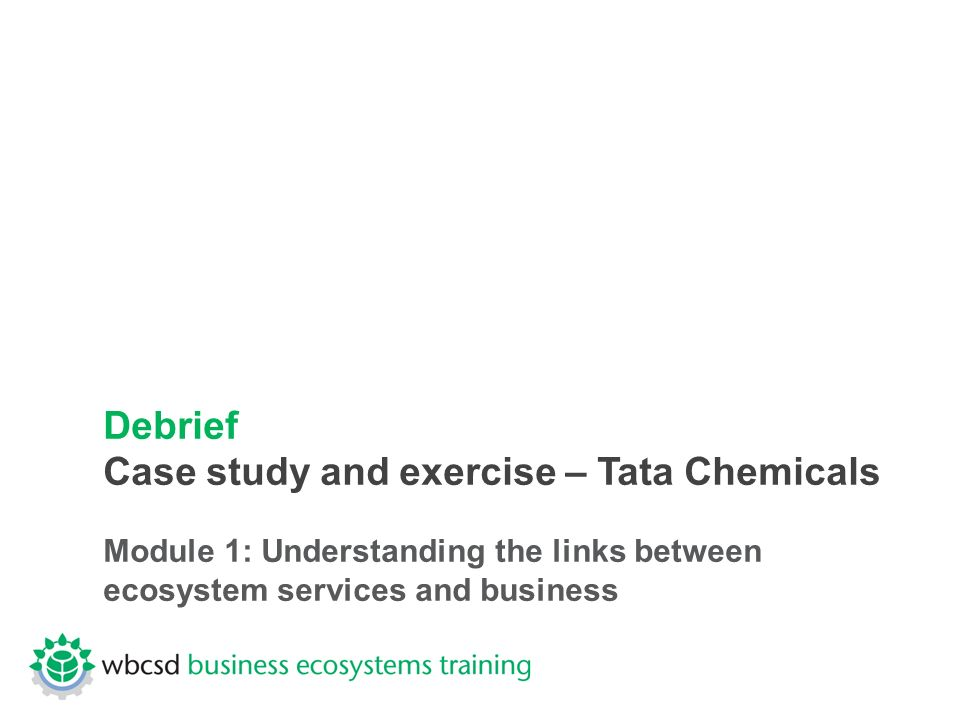 Debrief Case study and exercise – Tata Chemicals Module 1: Understanding the links between ecosystem services and business