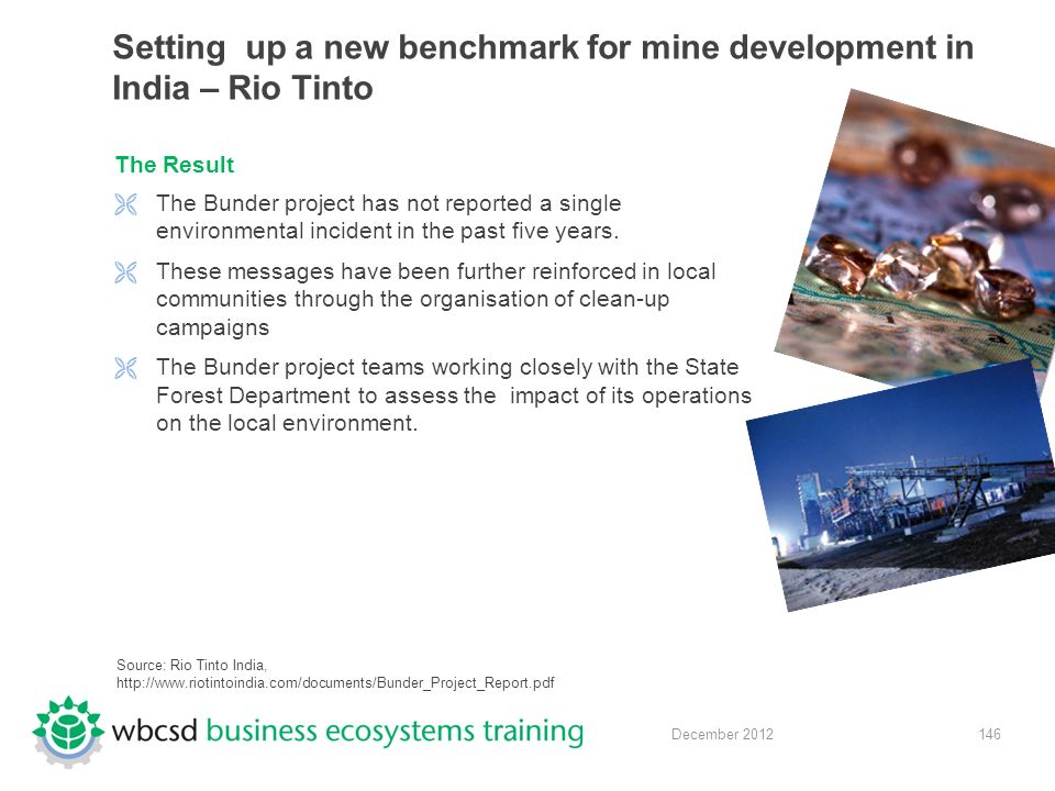 146 December 2012 Setting up a new benchmark for mine development in India – Rio Tinto The Result  The Bunder project has not reported a single environmental incident in the past five years.