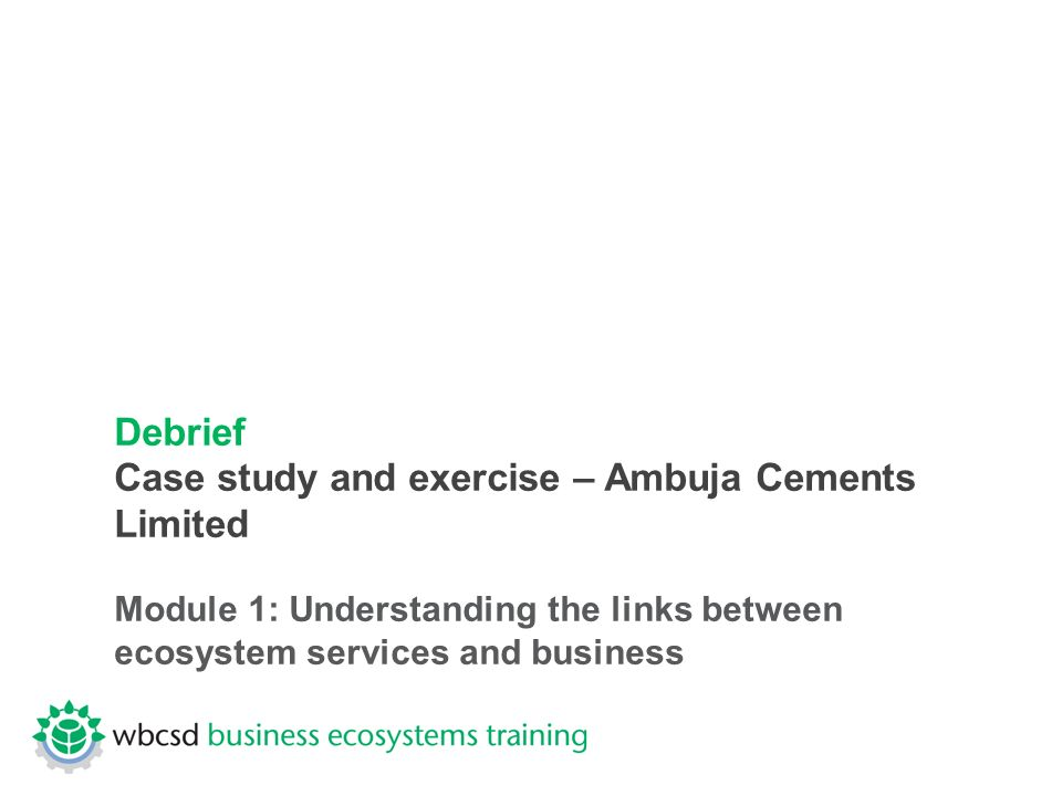 Debrief Case study and exercise – Ambuja Cements Limited Module 1: Understanding the links between ecosystem services and business