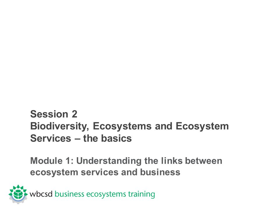 Session 2 Biodiversity, Ecosystems and Ecosystem Services – the basics Module 1: Understanding the links between ecosystem services and business