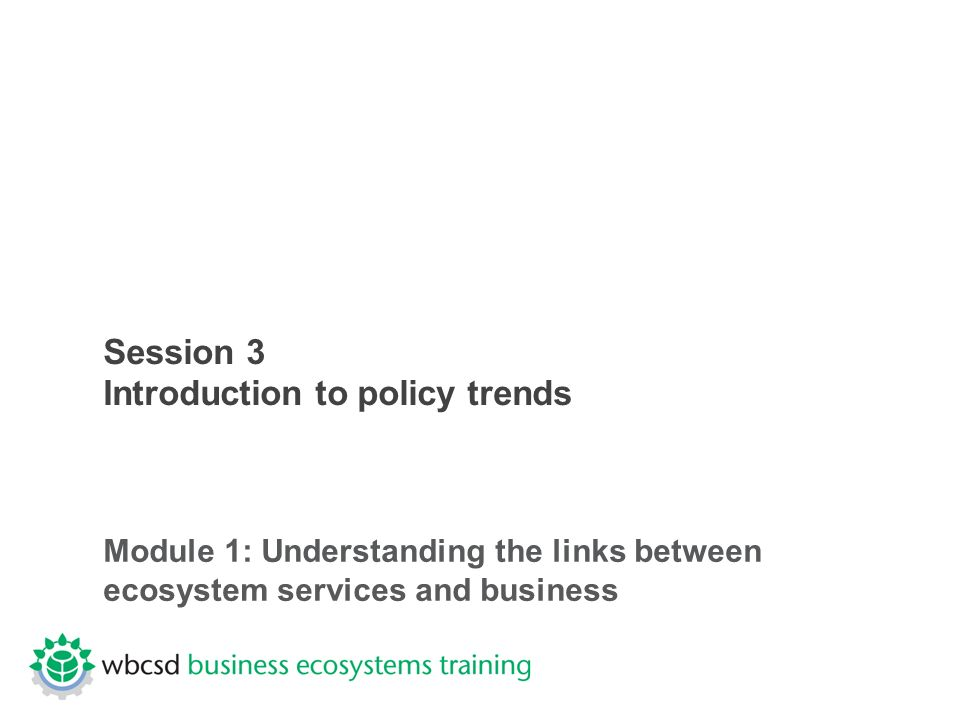 Session 3 Introduction to policy trends Module 1: Understanding the links between ecosystem services and business