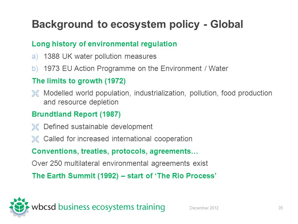 35 December 2012 Background to ecosystem policy - Global Long history of environmental regulation a)1388 UK water pollution measures b)1973 EU Action Programme on the Environment / Water The limits to growth (1972)  Modelled world population, industrialization, pollution, food production and resource depletion Brundtland Report (1987)  Defined sustainable development  Called for increased international cooperation Conventions, treaties, protocols, agreements… Over 250 multilateral environmental agreements exist The Earth Summit (1992) – start of 'The Rio Process'