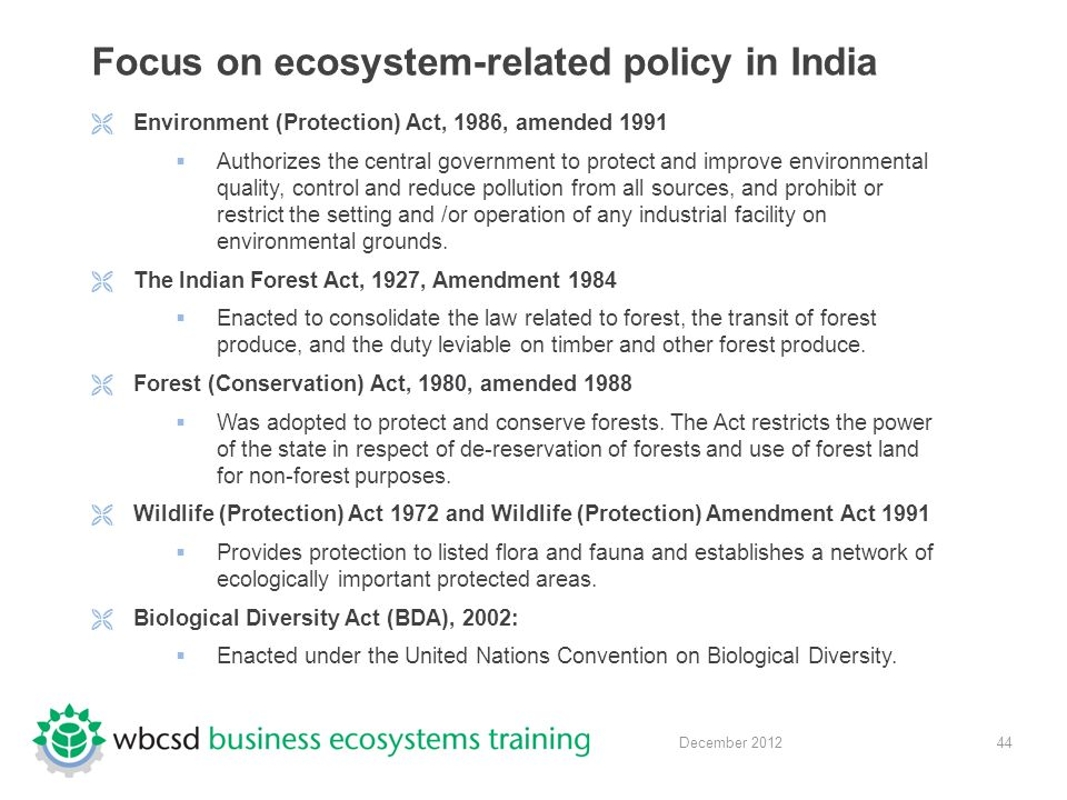 44 December 2012 Focus on ecosystem-related policy in India  Environment (Protection) Act, 1986, amended 1991  Authorizes the central government to protect and improve environmental quality, control and reduce pollution from all sources, and prohibit or restrict the setting and /or operation of any industrial facility on environmental grounds.
