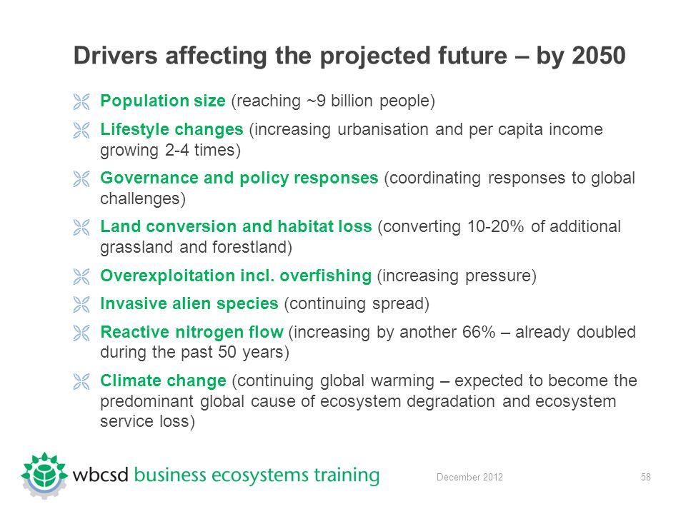 58 December 2012 Drivers affecting the projected future – by 2050  Population size (reaching ~9 billion people)  Lifestyle changes (increasing urbanisation and per capita income growing 2-4 times)  Governance and policy responses (coordinating responses to global challenges)  Land conversion and habitat loss (converting 10-20% of additional grassland and forestland)  Overexploitation incl.