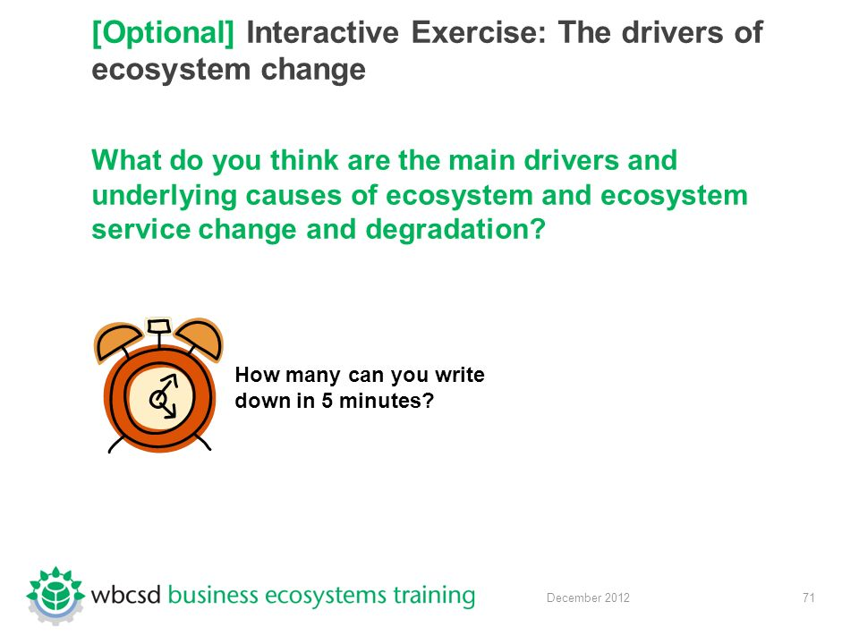 71 December 2012 [Optional] Interactive Exercise: The drivers of ecosystem change What do you think are the main drivers and underlying causes of ecosystem and ecosystem service change and degradation.