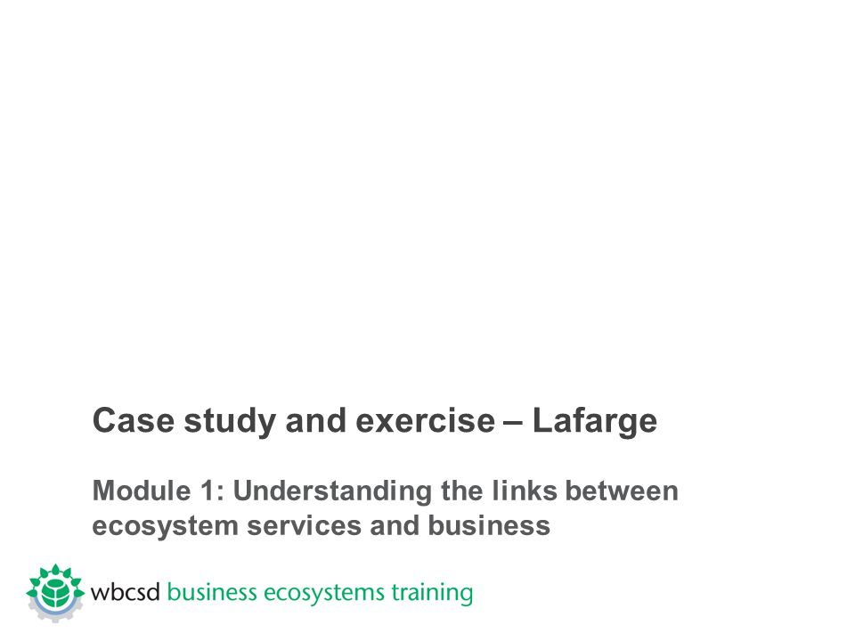 Case study and exercise – Lafarge Module 1: Understanding the links between ecosystem services and business
