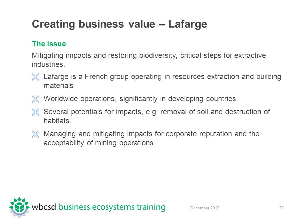 79 December 2012 Creating business value – Lafarge The issue Mitigating impacts and restoring biodiversity, critical steps for extractive industries.