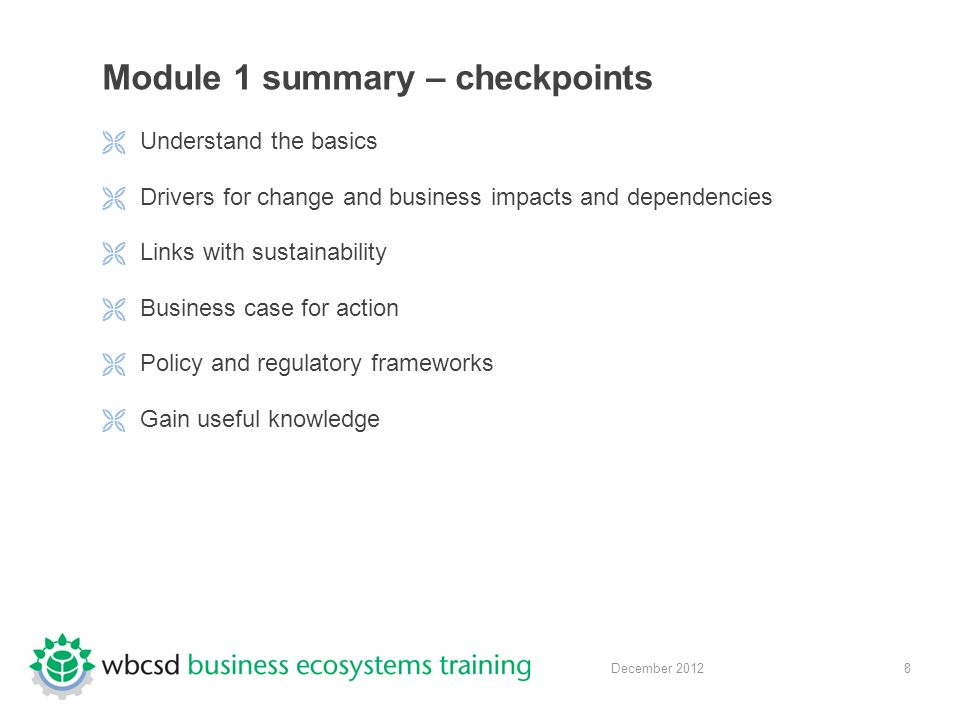8 December 2012 Module 1 summary – checkpoints  Understand the basics  Drivers for change and business impacts and dependencies  Links with sustainability  Business case for action  Policy and regulatory frameworks  Gain useful knowledge