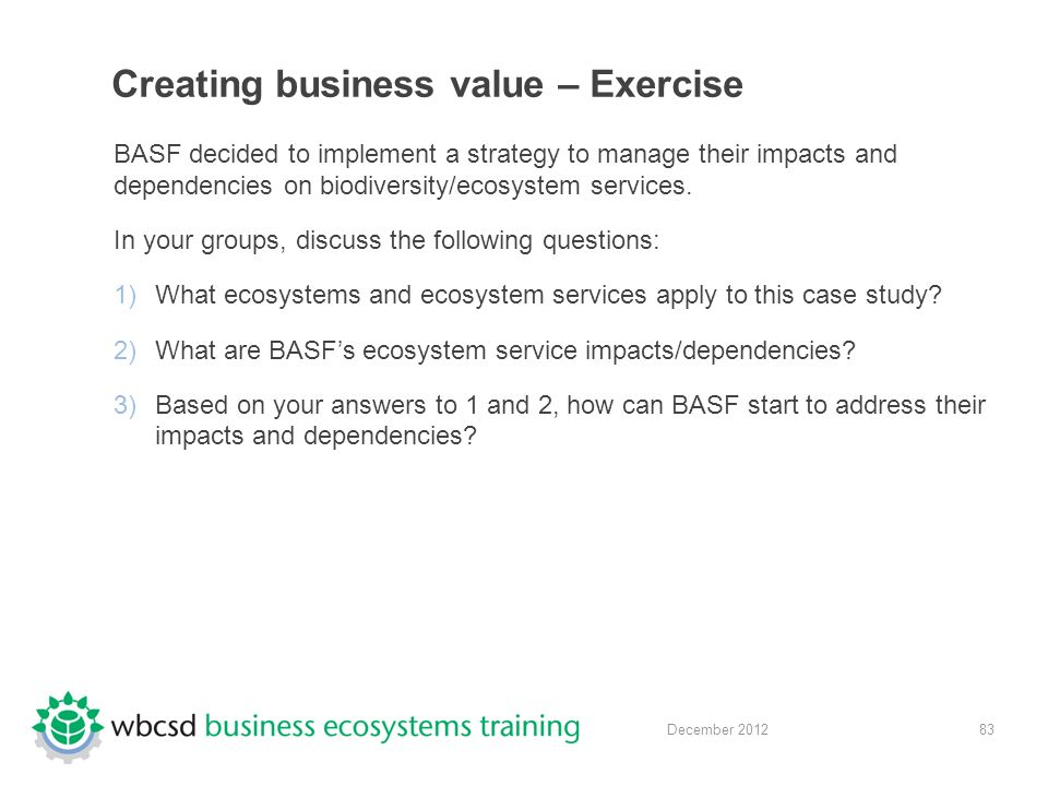 83 December 2012 Creating business value – Exercise BASF decided to implement a strategy to manage their impacts and dependencies on biodiversity/ecosystem services.