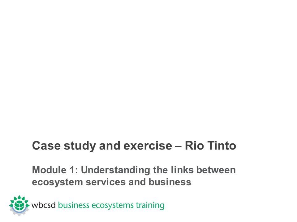 Case study and exercise – Rio Tinto Module 1: Understanding the links between ecosystem services and business