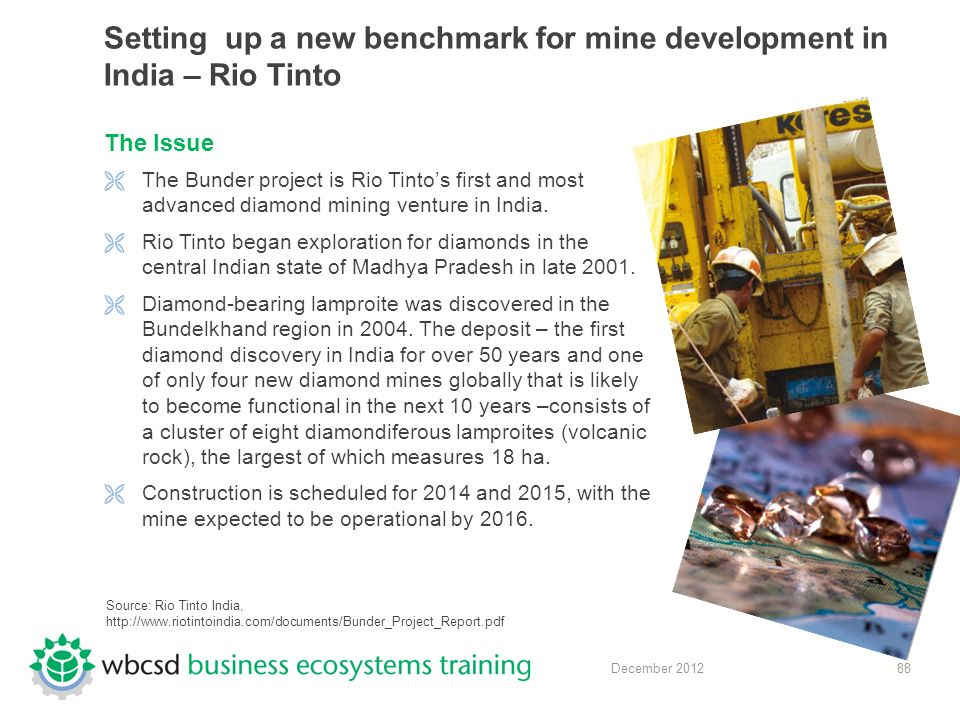 88 December 2012 Setting up a new benchmark for mine development in India – Rio Tinto The Issue  The Bunder project is Rio Tinto's first and most advanced diamond mining venture in India.