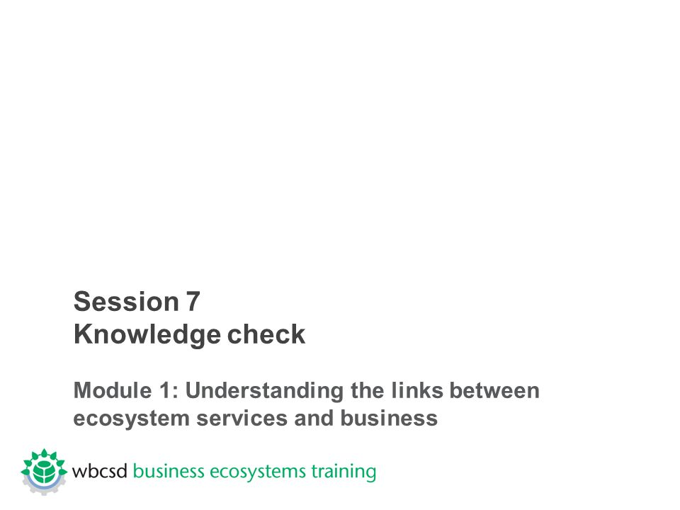 Session 7 Knowledge check Module 1: Understanding the links between ecosystem services and business