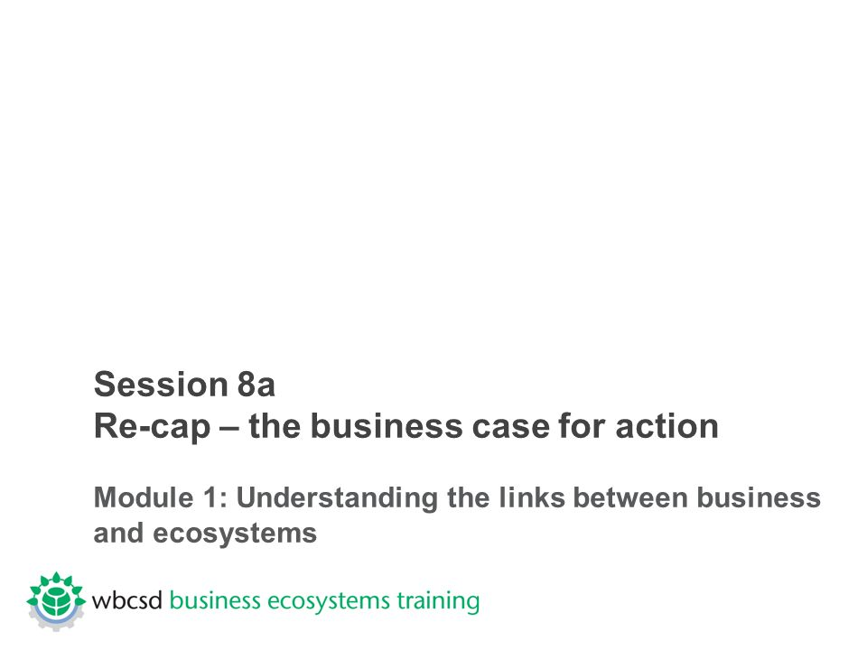 Session 8a Re-cap – the business case for action Module 1: Understanding the links between business and ecosystems